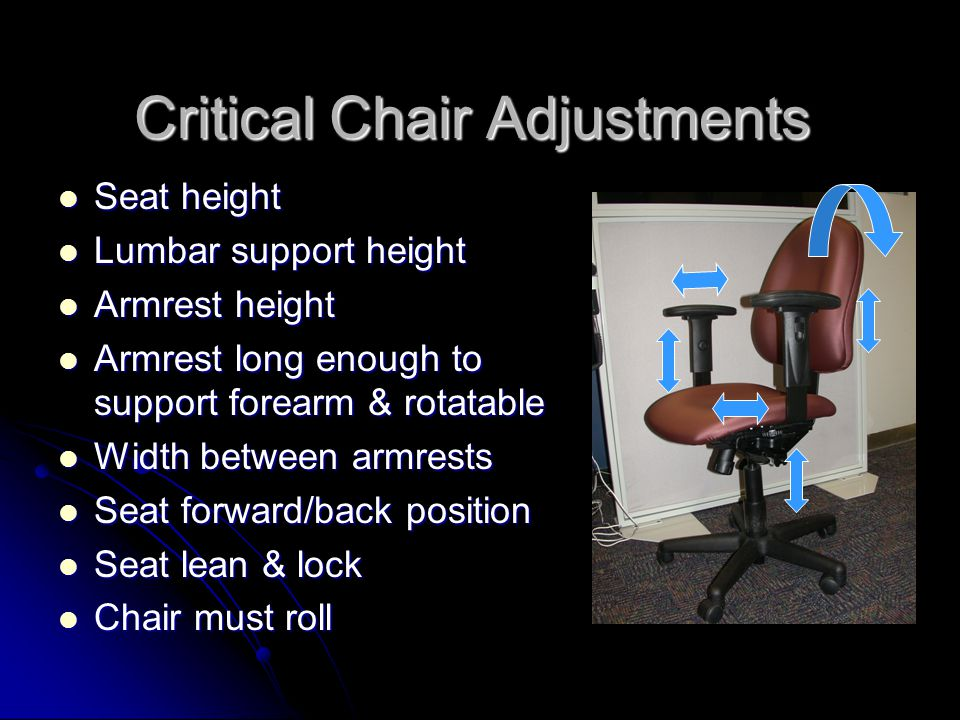 Critical Chair Adjustments Seat height Seat height Lumbar support height Lumbar support height Armrest height Armrest height Armrest long enough to support forearm & rotatable Armrest long enough to support forearm & rotatable Width between armrests Width between armrests Seat forward/back position Seat forward/back position Seat lean & lock Seat lean & lock Chair must roll Chair must roll
