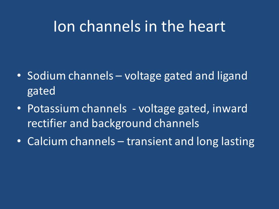 Ion channels in the heart Sodium channels – voltage gated and ligand gated Potassium channels - voltage gated, inward rectifier and background channel