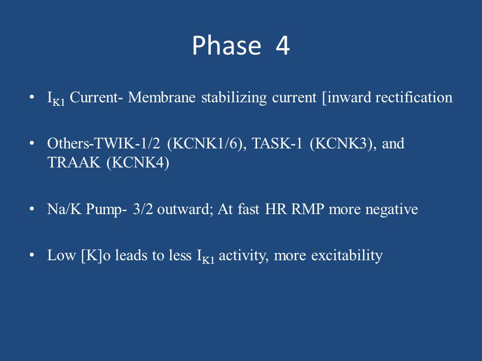 Phase 4 I K1 Current- Membrane stabilizing current [inward rectification Others-TWIK-1/2 (KCNK1/6), TASK-1 (KCNK3), and TRAAK (KCNK4) Na/K Pump- 3/2 o