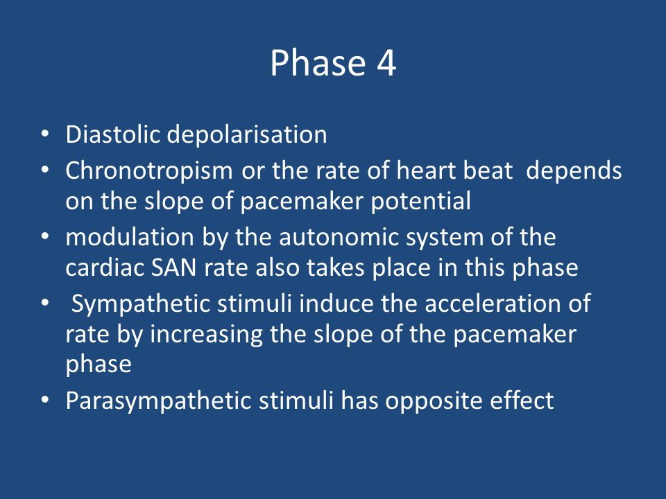 Phase 4 Diastolic depolarisation Chronotropism or the rate of heart beat depends on the slope of pacemaker potential modulation by the autonomic syste