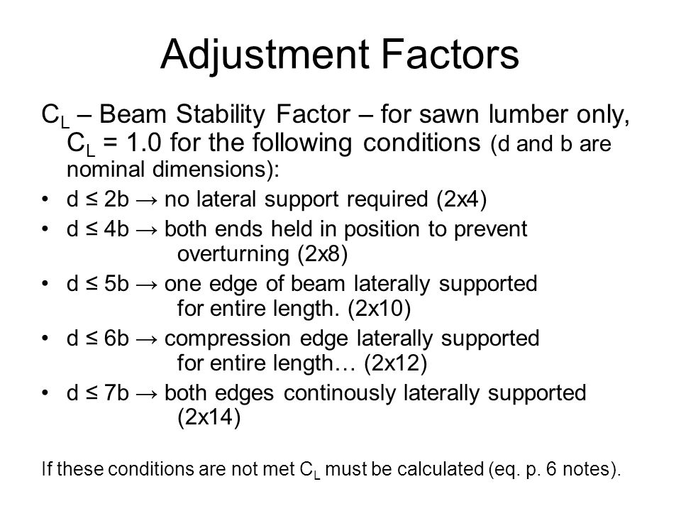 Adjustment Factors C L – Beam Stability Factor – for sawn lumber only, C L = 1.0 for the following conditions (d and b are nominal dimensions): d ≤ 2b