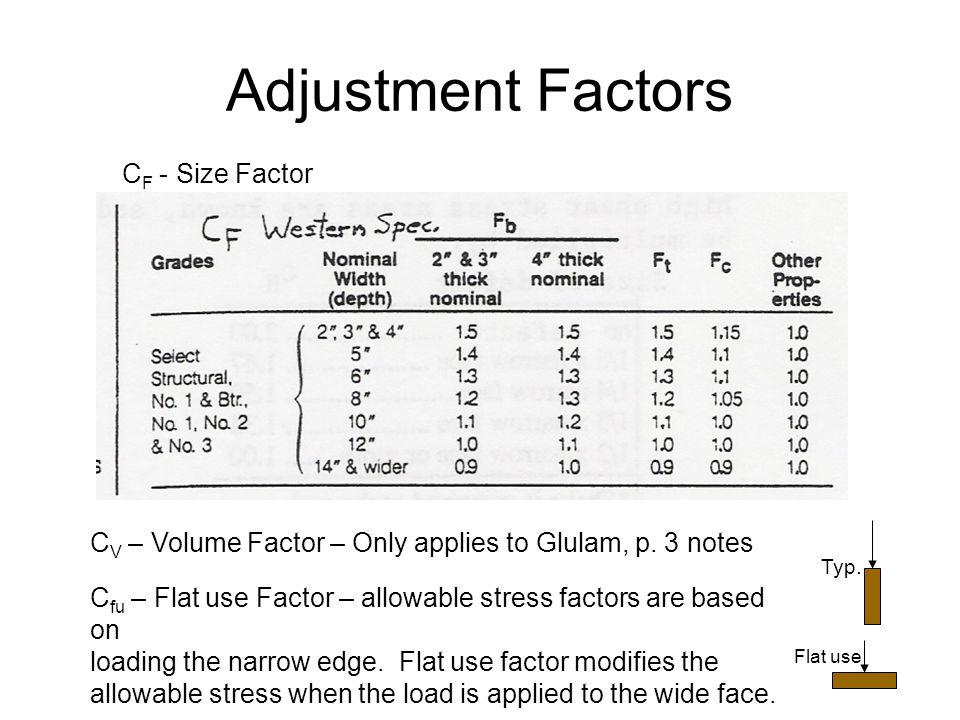 Adjustment Factors C F - Size Factor C V – Volume Factor – Only applies to Glulam, p. 3 notes C fu – Flat use Factor – allowable stress factors are ba