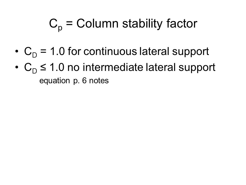 C p = Column stability factor C D = 1.0 for continuous lateral support C D ≤ 1.0 no intermediate lateral support equation p. 6 notes