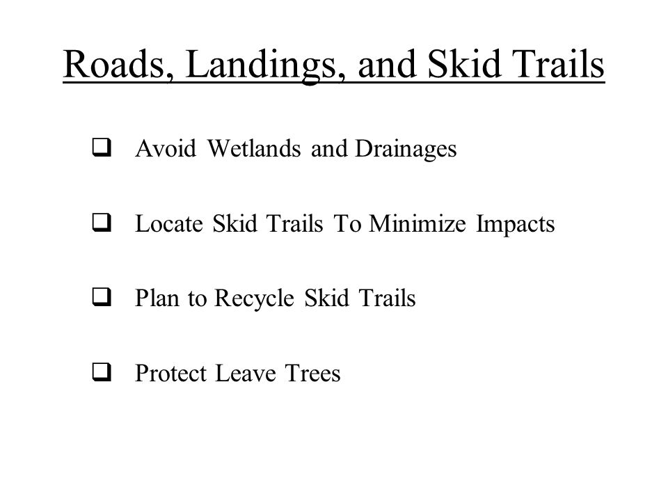 Roads, Landings, and Skid Trails  Avoid Wetlands and Drainages  Locate Skid Trails To Minimize Impacts  Plan to Recycle Skid Trails  Protect Leave