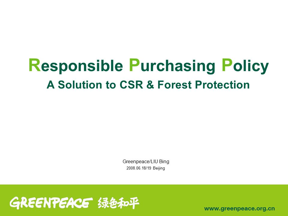 R esponsible P urchasing P olicy A Solution to CSR & Forest Protection Greenpeace/LIU Bing 2008.06.18/19 Beijing