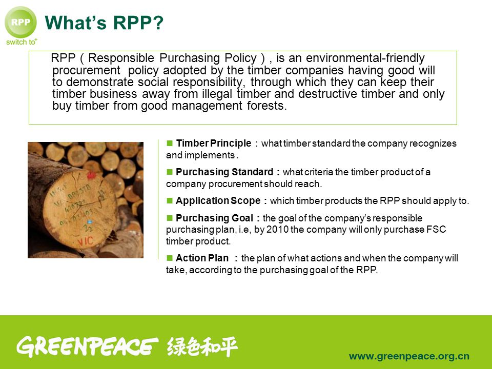 What's RPP? RPP ( Responsible Purchasing Policy ), is an environmental-friendly procurement policy adopted by the timber companies having good will to