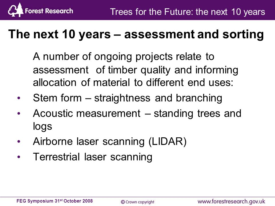 FEG Symposium 31 st October 2008 A number of ongoing projects relate to assessment of timber quality and informing allocation of material to different end uses: Stem form – straightness and branching Acoustic measurement – standing trees and logs Airborne laser scanning (LIDAR) Terrestrial laser scanning The next 10 years – assessment and sorting Trees for the Future: the next 10 years