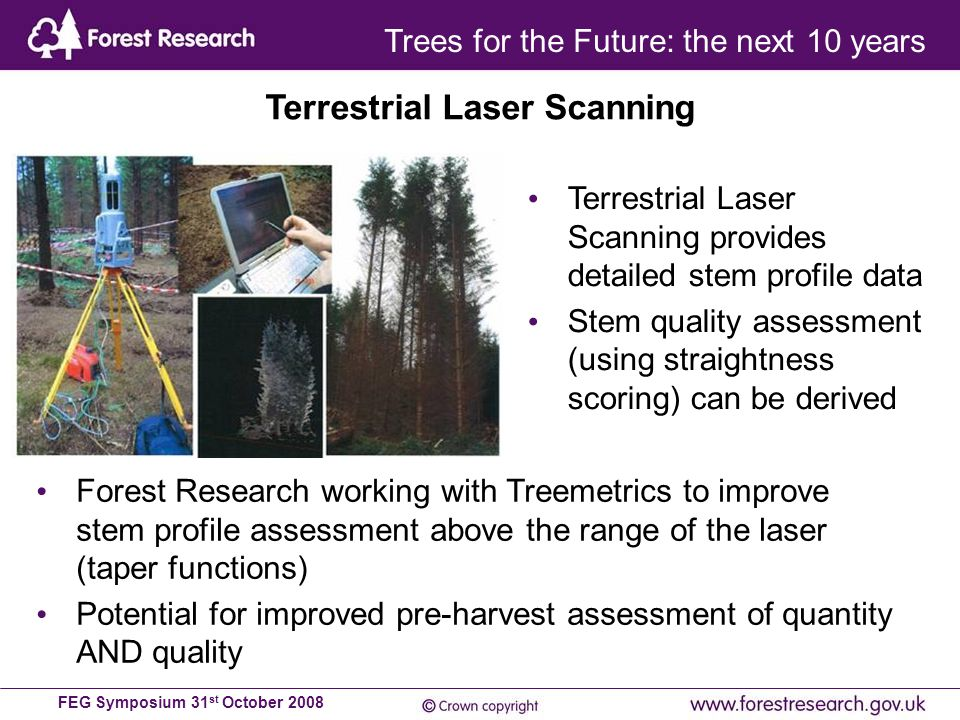 FEG Symposium 31 st October 2008 Terrestrial Laser Scanning provides detailed stem profile data Stem quality assessment (using straightness scoring) can be derived Terrestrial Laser Scanning Forest Research working with Treemetrics to improve stem profile assessment above the range of the laser (taper functions) Potential for improved pre-harvest assessment of quantity AND quality Trees for the Future: the next 10 years