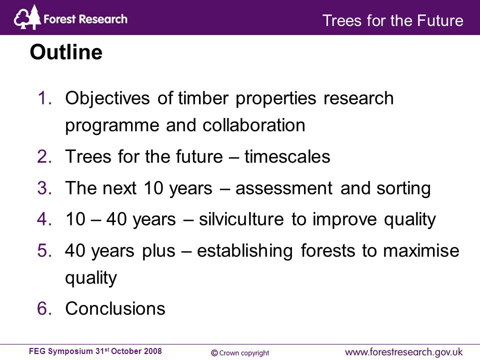 FEG Symposium 31 st October 2008 Outline 1.Objectives of timber properties research programme and collaboration 2.Trees for the future – timescales 3.The next 10 years – assessment and sorting 4.10 – 40 years – silviculture to improve quality 5.40 years plus – establishing forests to maximise quality 6.Conclusions Trees for the Future