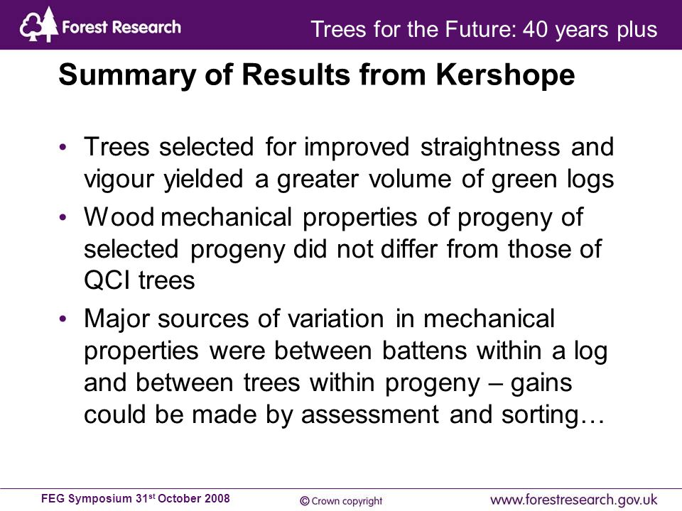 FEG Symposium 31 st October 2008 Summary of Results from Kershope Trees selected for improved straightness and vigour yielded a greater volume of green logs Wood mechanical properties of progeny of selected progeny did not differ from those of QCI trees Major sources of variation in mechanical properties were between battens within a log and between trees within progeny – gains could be made by assessment and sorting… Trees for the Future: 40 years plus