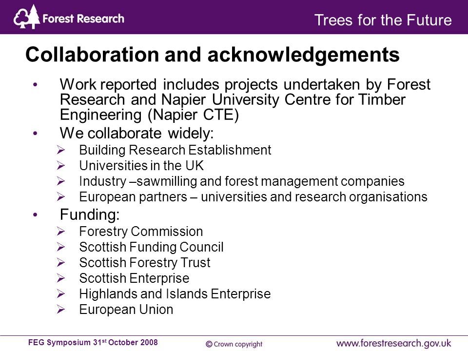 FEG Symposium 31 st October 2008 Work reported includes projects undertaken by Forest Research and Napier University Centre for Timber Engineering (Napier CTE) We collaborate widely:  Building Research Establishment  Universities in the UK  Industry –sawmilling and forest management companies  European partners – universities and research organisations Funding:  Forestry Commission  Scottish Funding Council  Scottish Forestry Trust  Scottish Enterprise  Highlands and Islands Enterprise  European Union Collaboration and acknowledgements Trees for the Future
