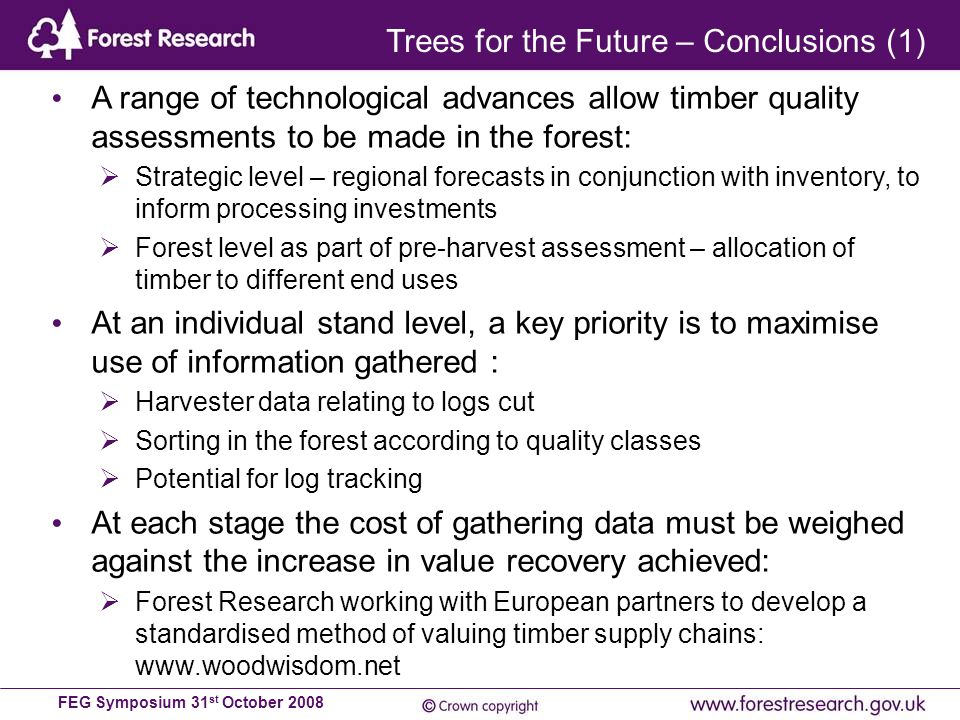 FEG Symposium 31 st October 2008 A range of technological advances allow timber quality assessments to be made in the forest:  Strategic level – regional forecasts in conjunction with inventory, to inform processing investments  Forest level as part of pre-harvest assessment – allocation of timber to different end uses At an individual stand level, a key priority is to maximise use of information gathered :  Harvester data relating to logs cut  Sorting in the forest according to quality classes  Potential for log tracking At each stage the cost of gathering data must be weighed against the increase in value recovery achieved:  Forest Research working with European partners to develop a standardised method of valuing timber supply chains: www.woodwisdom.net Trees for the Future – Conclusions (1)