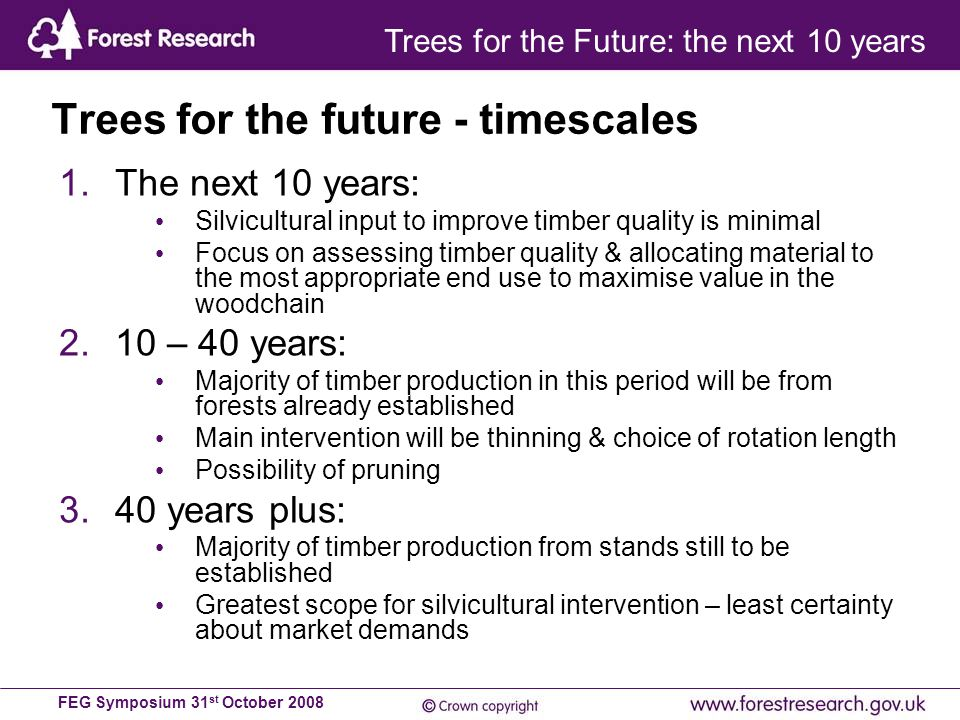 FEG Symposium 31 st October 2008 1.The next 10 years: Silvicultural input to improve timber quality is minimal Focus on assessing timber quality & allocating material to the most appropriate end use to maximise value in the woodchain 2.10 – 40 years: Majority of timber production in this period will be from forests already established Main intervention will be thinning & choice of rotation length Possibility of pruning 3.40 years plus: Majority of timber production from stands still to be established Greatest scope for silvicultural intervention – least certainty about market demands Trees for the future - timescales Trees for the Future: the next 10 years