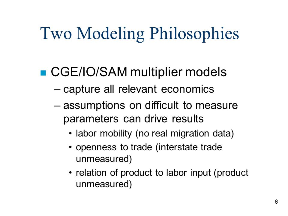 6 Two Modeling Philosophies n CGE/IO/SAM multiplier models –capture all relevant economics –assumptions on difficult to measure parameters can drive r