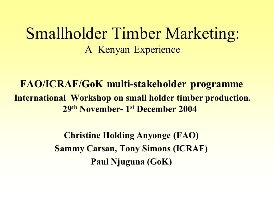 Smallholder Timber Marketing: A Kenyan Experience FAO/ICRAF/GoK multi-stakeholder programme International Workshop on small holder timber production.