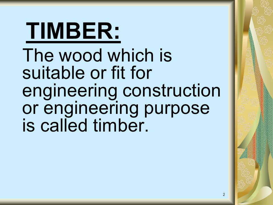 2 TIMBER: The wood which is suitable or fit for engineering construction or engineering purpose is called timber.
