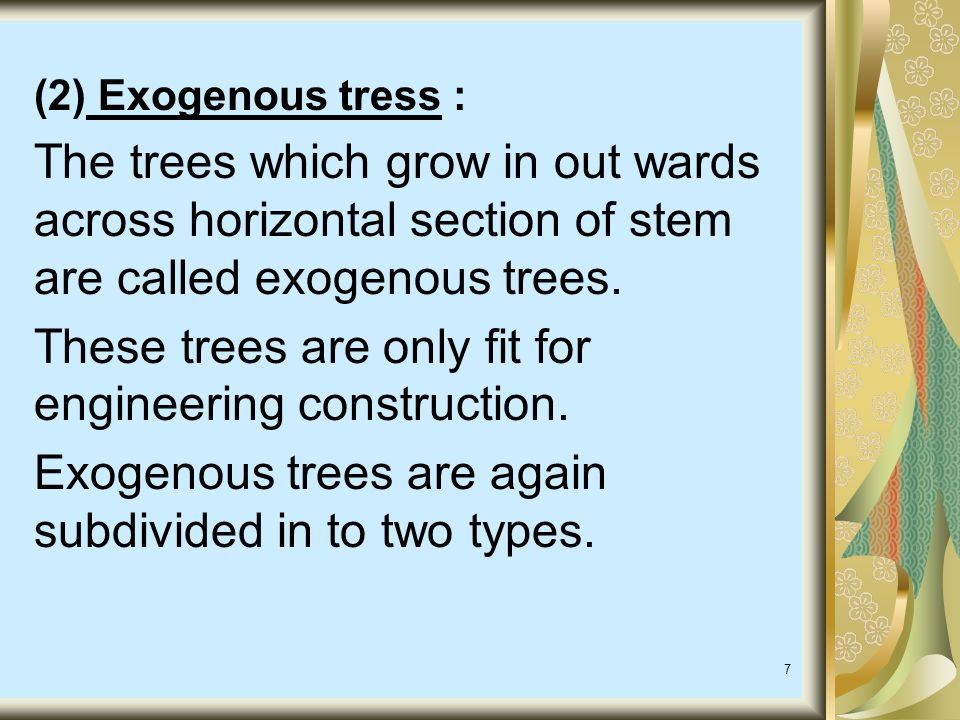 7 (2) Exogenous tress : The trees which grow in out wards across horizontal section of stem are called exogenous trees.