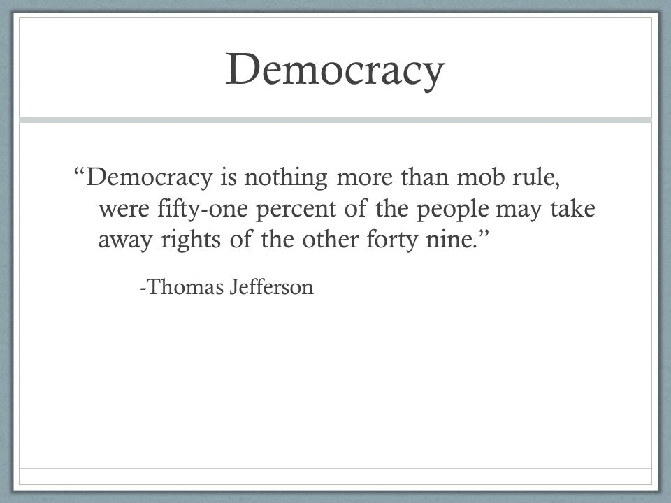 Democracy Democracy is nothing more than mob rule, were fifty-one percent of the people may take away rights of the other forty nine. -Thomas Jefferson