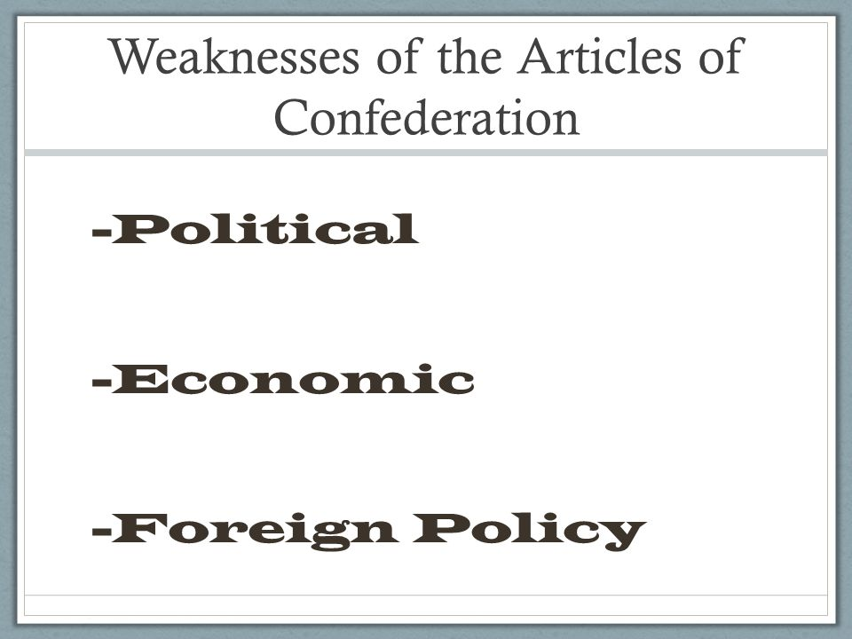 Weaknesses of the Articles of Confederation -Political -Economic -Foreign Policy