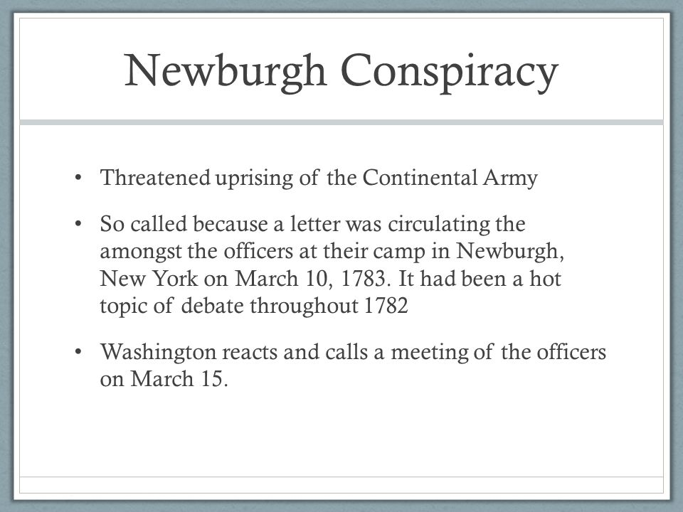 Newburgh Conspiracy Threatened uprising of the Continental Army So called because a letter was circulating the amongst the officers at their camp in Newburgh, New York on March 10, 1783.