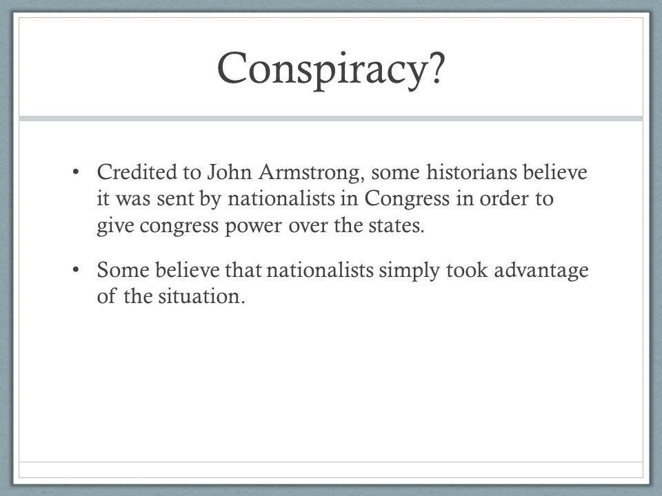 Conspiracy? Credited to John Armstrong, some historians believe it was sent by nationalists in Congress in order to give congress power over the state
