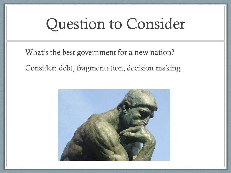 Question to Consider What's the best government for a new nation.