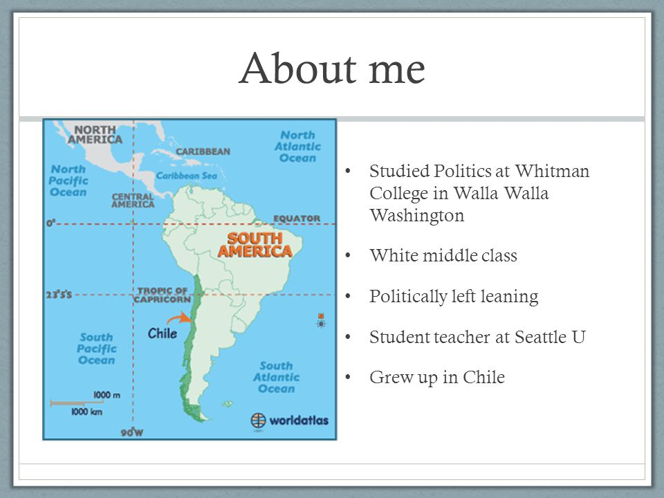 About me Studied Politics at Whitman College in Walla Walla Washington White middle class Politically left leaning Student teacher at Seattle U Grew up in Chile