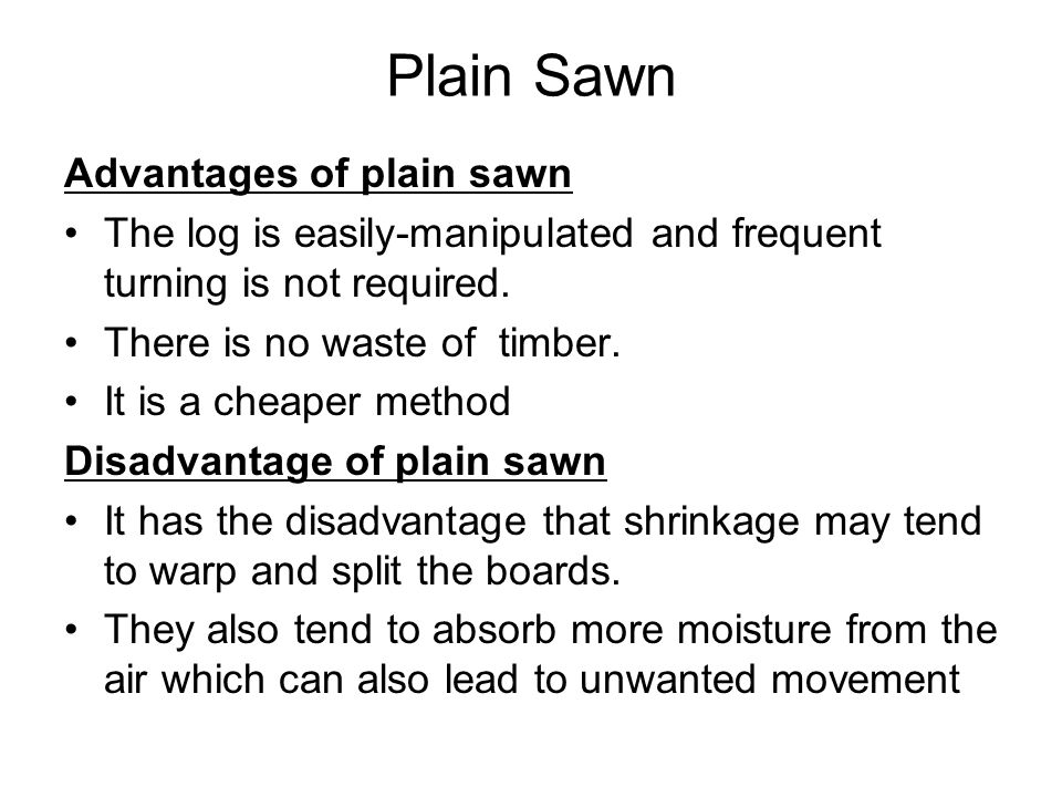 Plain Sawn Advantages of plain sawn The log is easily-manipulated and frequent turning is not required.