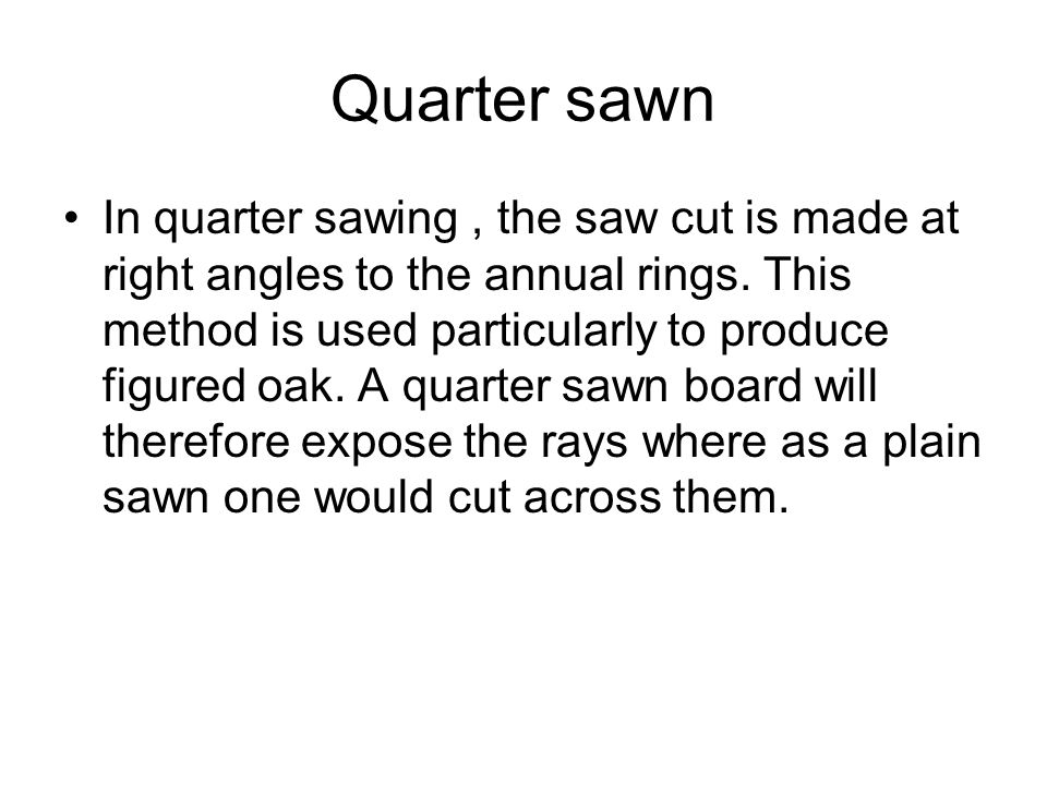 Quarter sawn In quarter sawing, the saw cut is made at right angles to the annual rings.