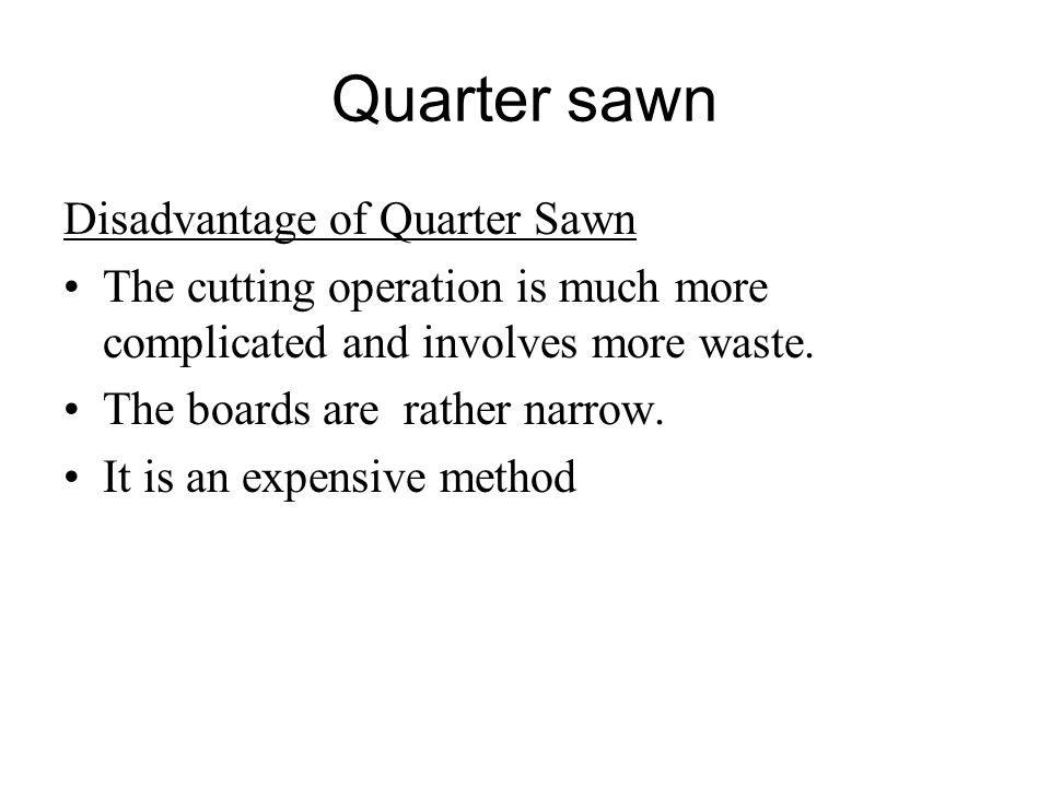 Quarter sawn Disadvantage of Quarter Sawn The cutting operation is much more complicated and involves more waste.