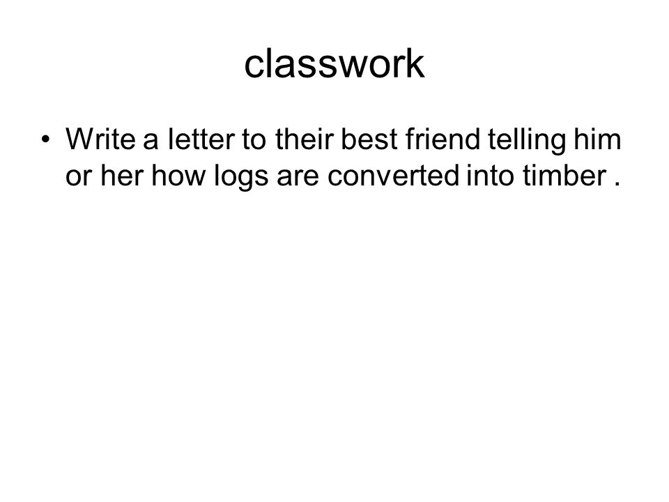 classwork Write a letter to their best friend telling him or her how logs are converted into timber.