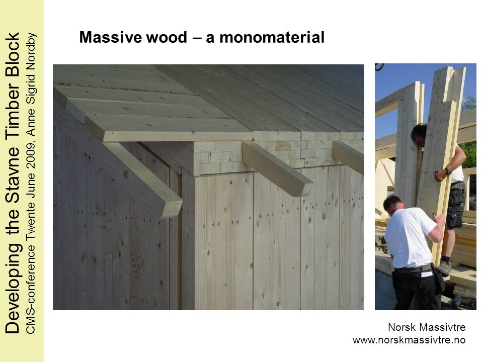 Norsk Massivtre www.norskmassivtre.no Massive wood – a monomaterial Developing the Stavne Timber BlockCMS-conference Twente June 2009, Anne Sigrid Nordby