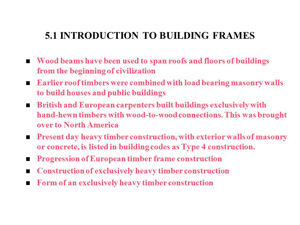 5.1 INTRODUCTION TO BUILDING FRAMES Wood beams have been used to span roofs and floors of buildings from the beginning of civilization Earlier roof ti