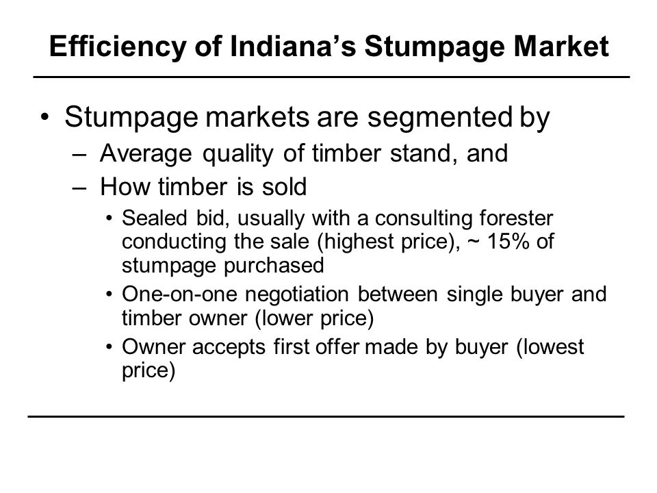Efficiency of Indiana's Stumpage Market Stumpage markets are segmented by – Average quality of timber stand, and – How timber is sold Sealed bid, usually with a consulting forester conducting the sale (highest price), ~ 15% of stumpage purchased One-on-one negotiation between single buyer and timber owner (lower price) Owner accepts first offer made by buyer (lowest price)