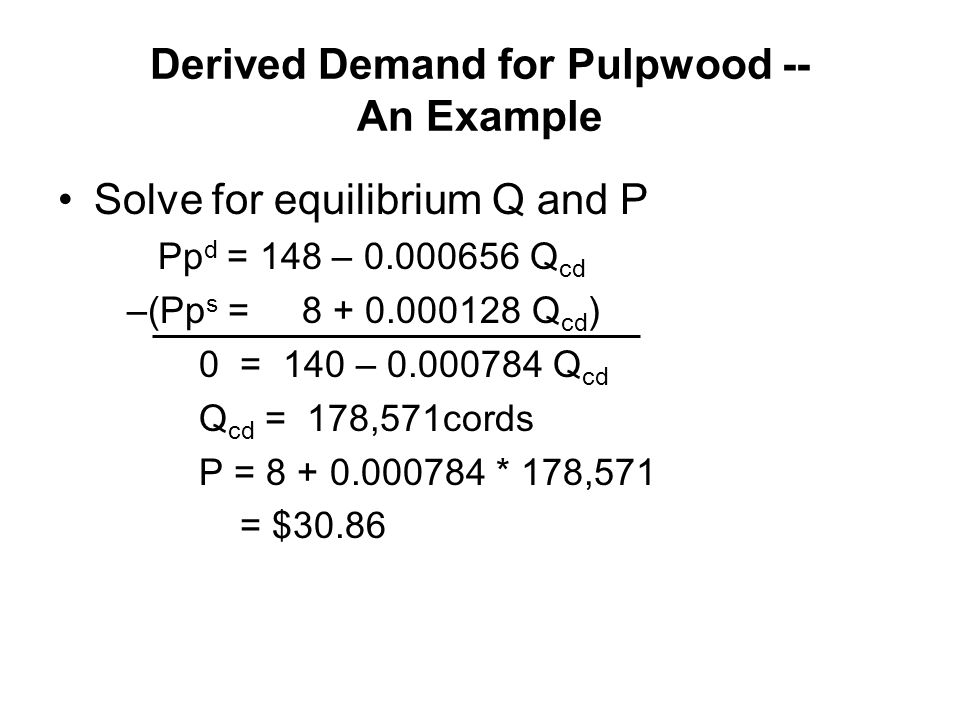 Derived Demand for Pulpwood -- An Example Solve for equilibrium Q and P Pp d = 148 – 0.000656 Q cd –(Pp s = 8 + 0.000128 Q cd ) 0 = 140 – 0.000784 Q cd Q cd = 178,571cords P = 8 + 0.000784 * 178,571 = $30.86