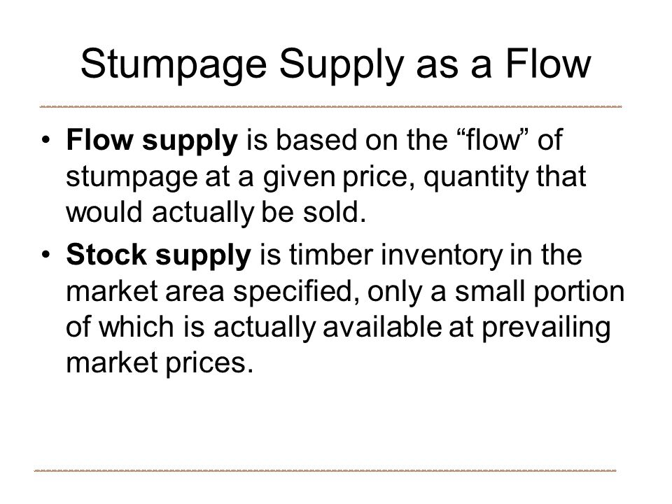 Stumpage Supply as a Flow Flow supply is based on the flow of stumpage at a given price, quantity that would actually be sold.