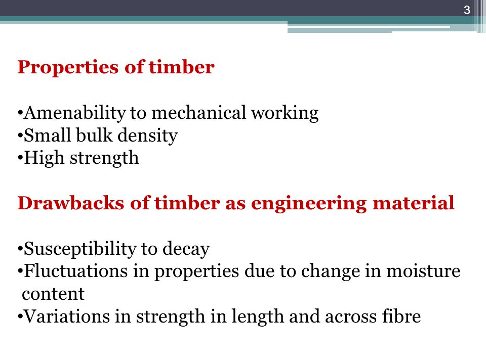 Properties of timber Amenability to mechanical working Small bulk density High strength Drawbacks of timber as engineering material Susceptibility to