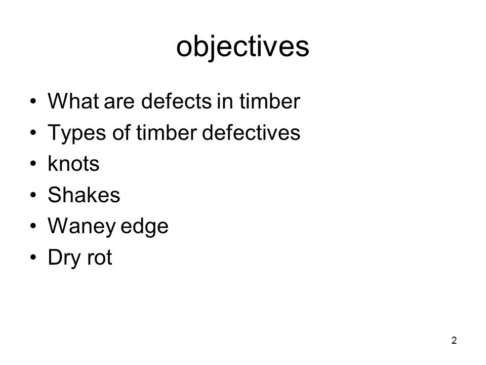 2 objectives What are defects in timber Types of timber defectives knots Shakes Waney edge Dry rot