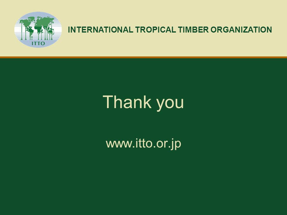 Thank you www.itto.or.jp INTERNATIONAL TROPICAL TIMBER ORGANIZATION