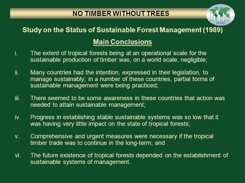 i.The extent of tropical forests being at an operational scale for the sustainable production of timber was, on a world scale, negligible; ii.Many countries had the intention, expressed in their legislation, to manage sustainably; in a number of these countries, partial forms of sustainable management were being practiced; iii.There seemed to be some awareness in these countries that action was needed to attain sustainable management; iv.Progress in establishing stable sustainable systems was so low that it was having very little impact on the state of tropical forests; v.Comprehensive and urgent measures were necessary if the tropical timber trade was to continue in the long-term; and vi.The future existence of tropical forests depended on the establishment of sustainable systems of management.