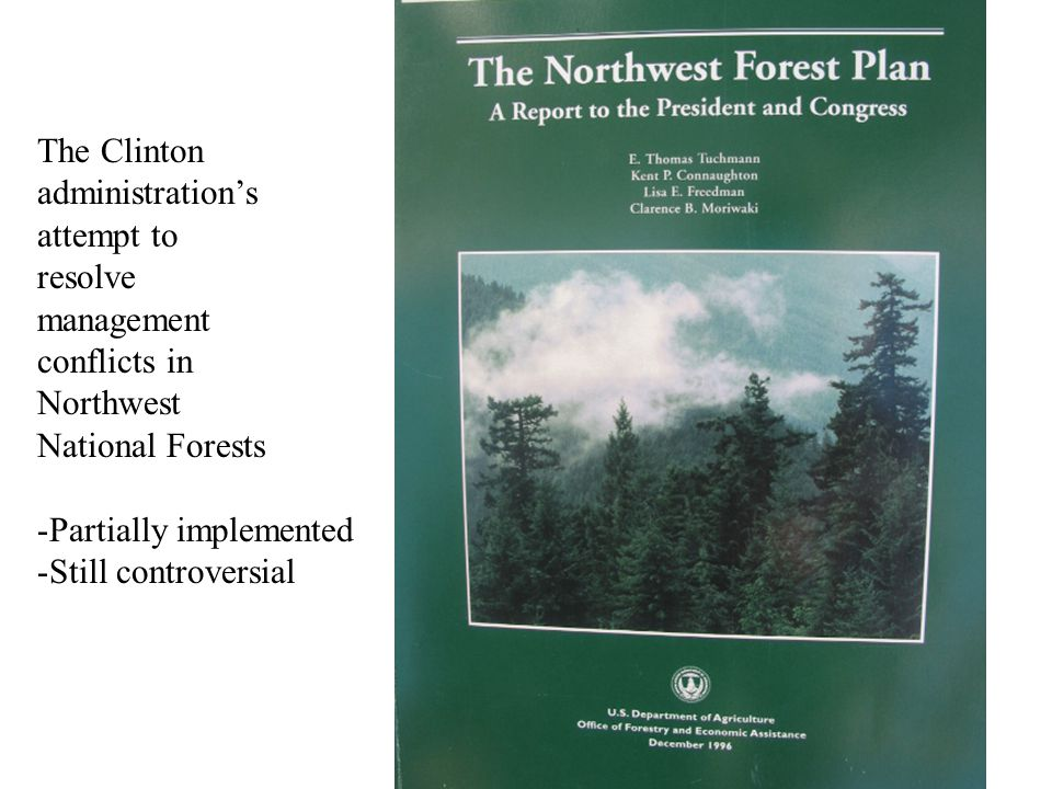 The Clinton administration's attempt to resolve management conflicts in Northwest National Forests -Partially implemented -Still controversial