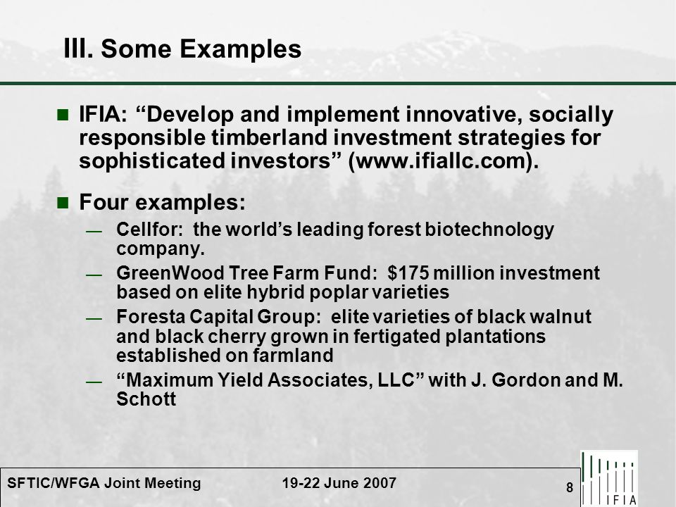 "SFTIC/WFGA Joint Meeting 19-22 June 2007 8 III. Some Examples IFIA: ""Develop and implement innovative, socially responsible timberland investment stra"