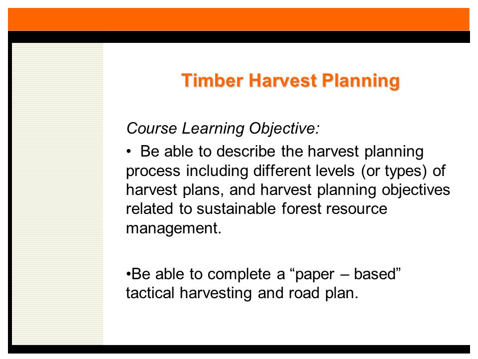 Timber Harvest Planning Course Learning Objective: Be able to describe the harvest planning process including different levels (or types) of harvest plans, and harvest planning objectives related to sustainable forest resource management.