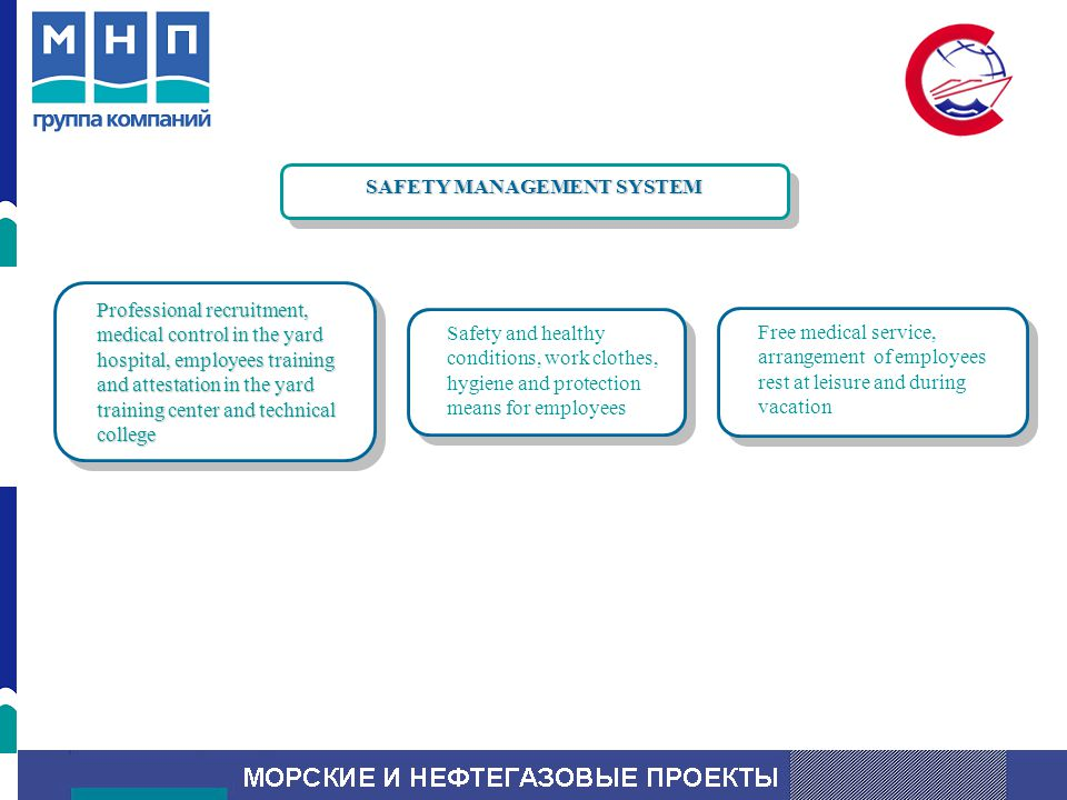 SAFETY MANAGEMENT SYSTEM Professional recruitment, medical control in the yard hospital, employees training and attestation in the yard training center and technical college Safety and healthy conditions, work clothes, hygiene and protection means for employees Free medical service, arrangement of employees rest at leisure and during vacation