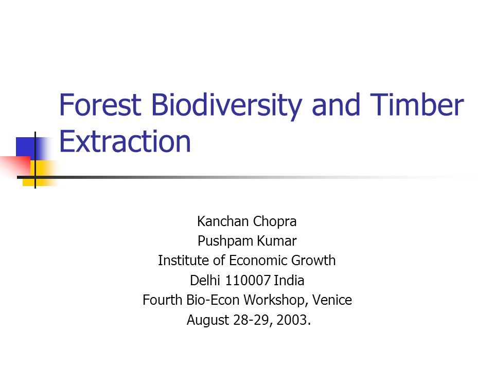Forest Biodiversity and Timber Extraction Kanchan Chopra Pushpam Kumar Institute of Economic Growth Delhi 110007 India Fourth Bio-Econ Workshop, Venice August 28-29, 2003.
