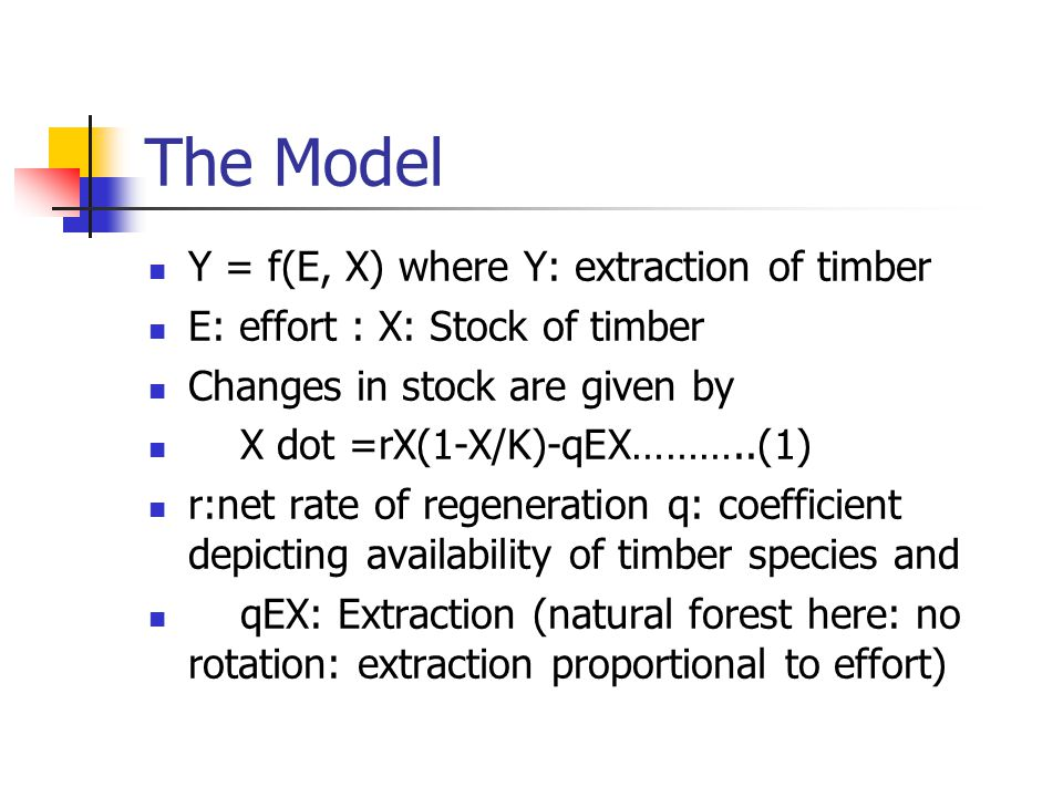 The Model Y = f(E, X) where Y: extraction of timber E: effort : X: Stock of timber Changes in stock are given by X dot =rX(1-X/K)-qEX………..(1) r:net rate of regeneration q: coefficient depicting availability of timber species and qEX: Extraction (natural forest here: no rotation: extraction proportional to effort)