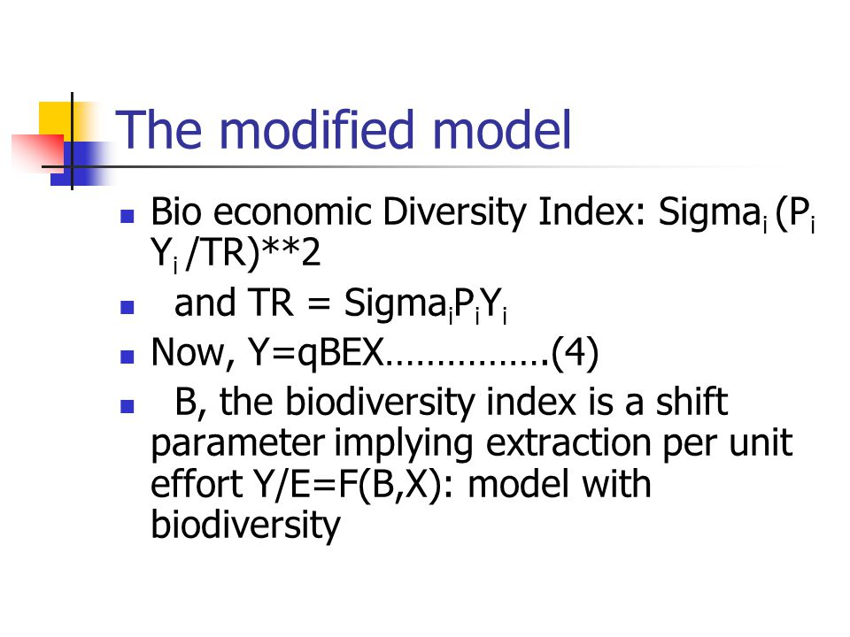 The modified model Bio economic Diversity Index: Sigma i (P i Y i /TR)**2 and TR = Sigma i P i Y i Now, Y=qBEX…………….(4) B, the biodiversity index is a shift parameter implying extraction per unit effort Y/E=F(B,X): model with biodiversity