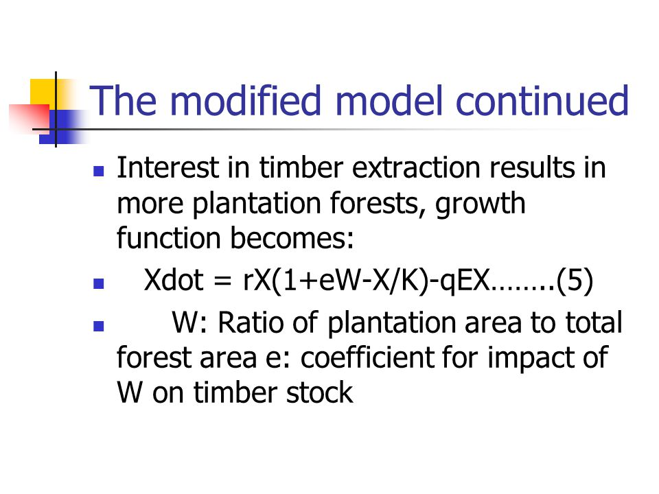 The modified model continued Interest in timber extraction results in more plantation forests, growth function becomes: Xdot = rX(1+eW-X/K)-qEX……..(5) W: Ratio of plantation area to total forest area e: coefficient for impact of W on timber stock