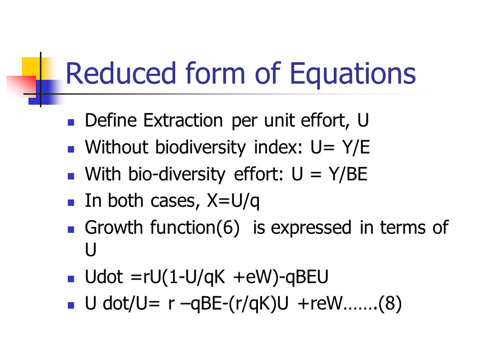 Reduced form of Equations Define Extraction per unit effort, U Without biodiversity index: U= Y/E With bio-diversity effort: U = Y/BE In both cases, X=U/q Growth function(6) is expressed in terms of U Udot =rU(1-U/qK +eW)-qBEU U dot/U= r –qBE-(r/qK)U +reW…….(8)