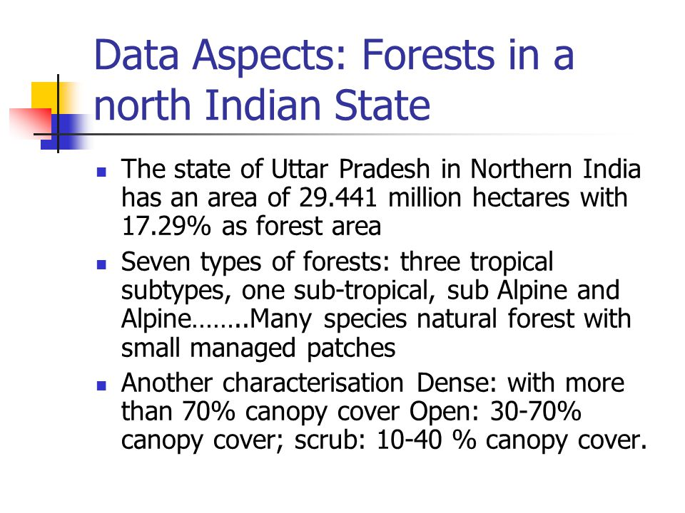 Data Aspects: Forests in a north Indian State The state of Uttar Pradesh in Northern India has an area of 29.441 million hectares with 17.29% as forest area Seven types of forests: three tropical subtypes, one sub-tropical, sub Alpine and Alpine……..Many species natural forest with small managed patches Another characterisation Dense: with more than 70% canopy cover Open: 30-70% canopy cover; scrub: 10-40 % canopy cover.
